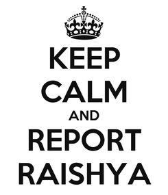 Poster: KEEP CALM AND REPORT RAISHYA