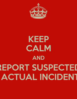 Poster: KEEP CALM AND REPORT SUSPECTED & ACTUAL INCIDENTS