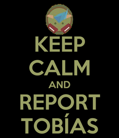 Poster: KEEP CALM AND REPORT TOBÍAS