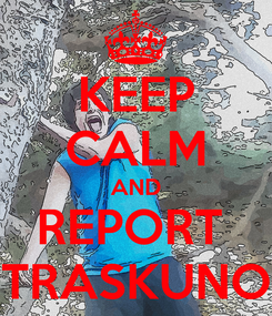 Poster: KEEP CALM AND REPORT  TRASKUNO