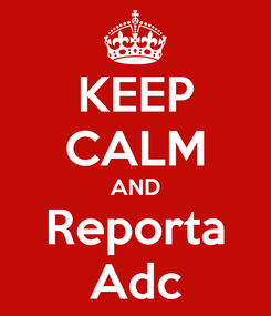 Poster: KEEP CALM AND Reporta Adc
