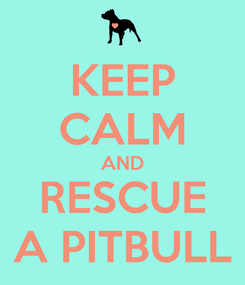 Poster: KEEP CALM AND RESCUE A PITBULL