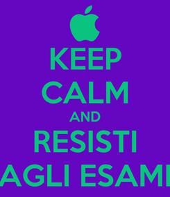 Poster: KEEP CALM AND RESISTI AGLI ESAMI