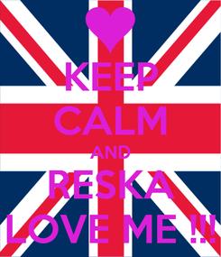 Poster: KEEP CALM AND RESKA LOVE ME !!!