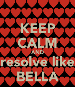 Poster: KEEP CALM AND resolve like BELLA