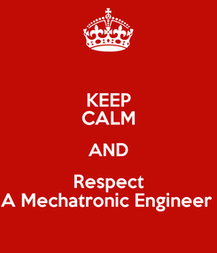 Poster: KEEP CALM AND Respect A Mechatronic Engineer