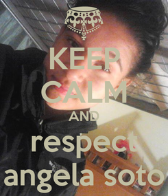 Poster: KEEP CALM AND respect angela soto