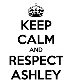 Poster: KEEP CALM AND RESPECT ASHLEY