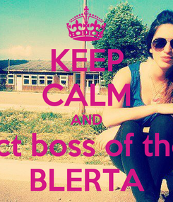 Poster: KEEP CALM AND Respect boss of the class BLERTA