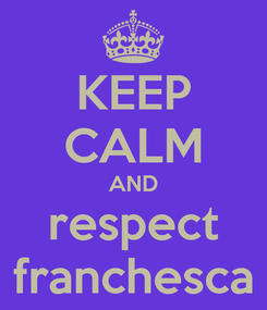 Poster: KEEP CALM AND respect franchesca