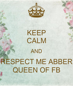 Poster: KEEP CALM AND RESPECT ME ABBER QUEEN OF FB