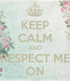 Poster: KEEP CALM AND RESPECT ME ON