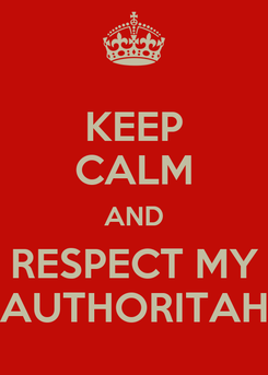 Poster: KEEP CALM AND RESPECT MY AUTHORITAH