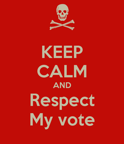 Poster: KEEP CALM AND Respect My vote