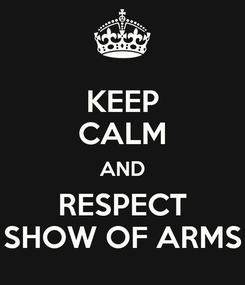 Poster: KEEP CALM AND RESPECT SHOW OF ARMS