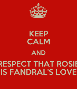 Poster: KEEP CALM AND RESPECT THAT ROSIE IS FANDRAL'S LOVE