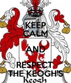 Poster: KEEP CALM AND RESPECT  THE KEOGH'S