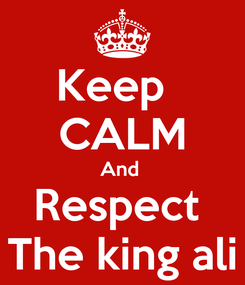 Poster: Keep   CALM And  Respect  The king ali