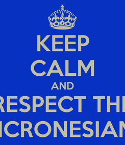 Poster: KEEP CALM AND RESPECT THE MICRONESIANS