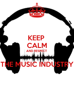 Poster: KEEP  CALM AND RESPECT   THE MUSIC INDUSTRY