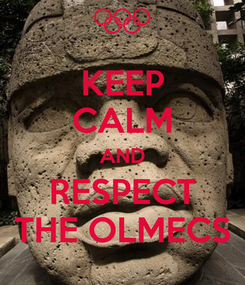 Poster: KEEP CALM AND RESPECT THE OLMECS