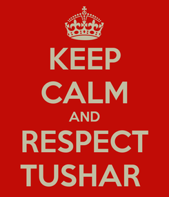 Poster: KEEP CALM AND RESPECT TUSHAR