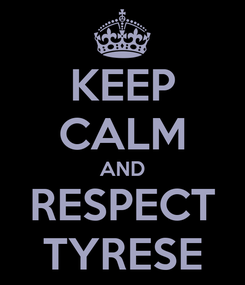 Poster: KEEP CALM AND RESPECT TYRESE