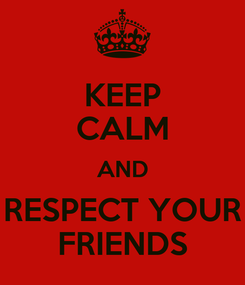 Poster: KEEP CALM AND RESPECT YOUR FRIENDS