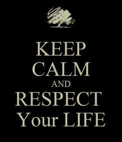 Poster: KEEP CALM AND RESPECT  Your LIFE