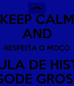 Poster: KEEP CALM AND RESPEITA O MOÇO DÁ AULA DE HISTÓRIA BIGODE GROSSO