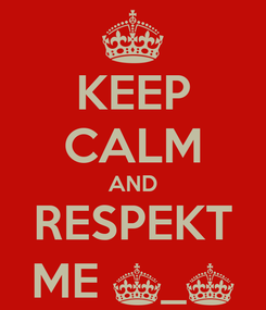 Poster: KEEP CALM AND RESPEKT ME ^_^