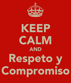 Poster: KEEP CALM AND Respeto y Compromiso