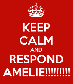 Poster: KEEP CALM AND RESPOND AMELIE!!!!!!!!!