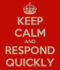 Poster: KEEP CALM AND RESPOND QUICKLY