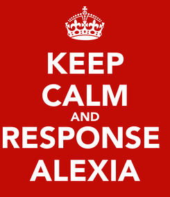 Poster: KEEP CALM AND RESPONSE  ALEXIA
