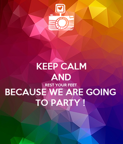 Poster: KEEP CALM AND REST YOUR FEET  BECAUSE WE ARE GOING  TO PARTY !