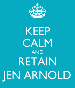 Poster: KEEP CALM AND RETAIN JEN ARNOLD