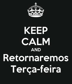 Poster: KEEP CALM AND Retornaremos Terça-feira