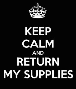 Poster: KEEP CALM AND RETURN MY SUPPLIES