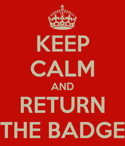 Poster: KEEP CALM AND RETURN THE BADGE