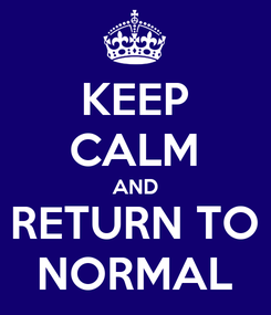 Poster: KEEP CALM AND RETURN TO NORMAL