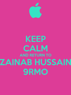 Poster: KEEP CALM AND RETURN TO ZAINAB HUSSAIN 9RMO