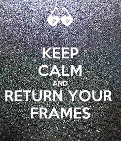 Poster: KEEP CALM AND RETURN YOUR  FRAMES