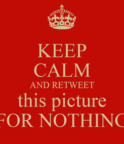 Poster: KEEP CALM AND RETWEET  this picture  FOR NOTHING