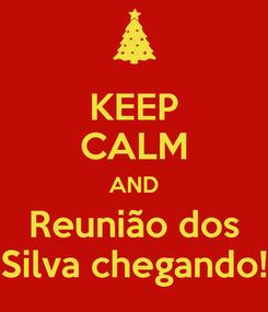 Poster: KEEP CALM AND Reunião dos Silva chegando!