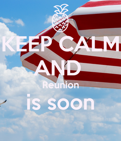Poster: KEEP CALM AND  Reunion is soon
