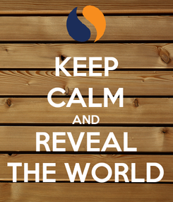 Poster: KEEP CALM AND REVEAL THE WORLD