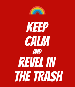 Poster: KEEP CALM AND Revel in  the trash