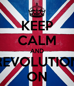 Poster: KEEP CALM AND REVOLUTION ON