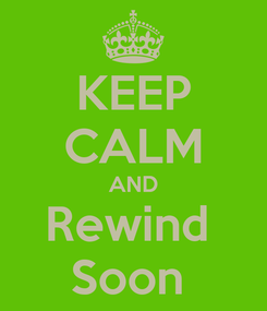 Poster: KEEP CALM AND Rewind  Soon